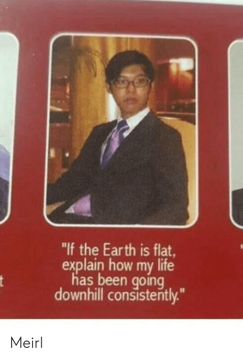 """Downhill: """"If the Earth is flat  explain how my life  has been going  downhill consistently."""" Meirl"""