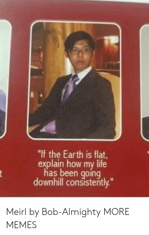 """Downhill: """"If the Earth is flat,  explain how my life  has been going  downhill consisterntly. Meirl by Bob-Almighty MORE MEMES"""