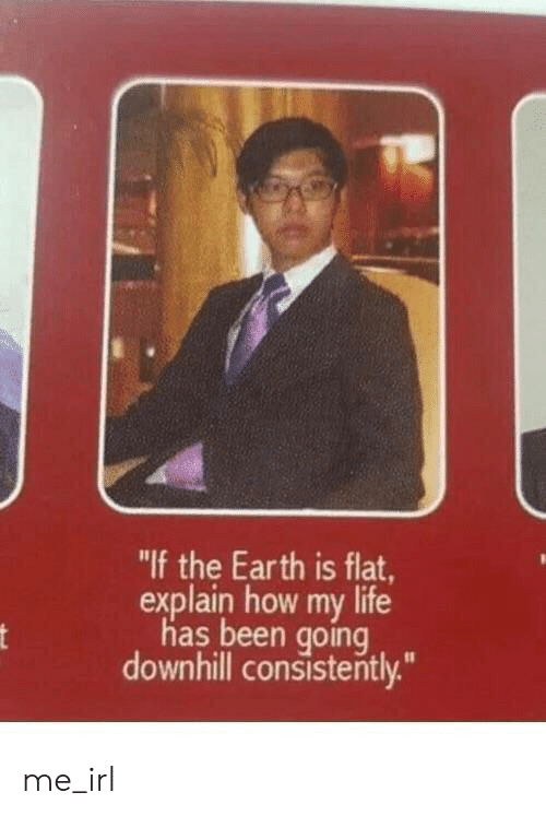 """Downhill: """"If the Earth is flat,  explain how my life  has been going  downhill consistently."""" me_irl"""