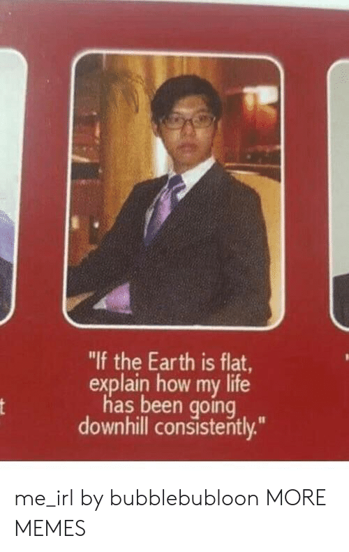 """Downhill: """"If the Earth is flat,  explain how my life  has been going  downhill consistently.""""  nt me_irl by bubblebubloon MORE MEMES"""