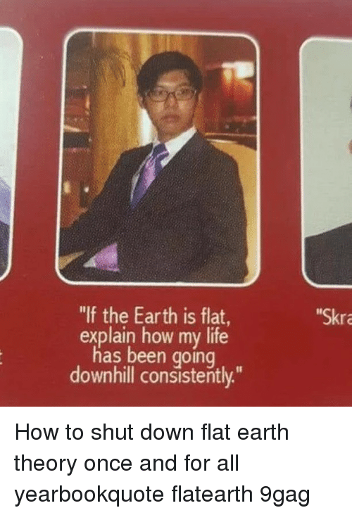"""Downhill: """"If the Earth is flat  Skra  explain how my life  has been going  downhill consistently."""" How to shut down flat earth theory once and for all⠀ yearbookquote flatearth 9gag"""