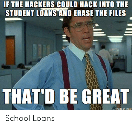 Thatd Be Great: IF THE HACKERS COULD HACK INTO THE  STUDENT LOANS AND ERASE THE FILES  THAT'D BE GREAT  on imgur School Loans
