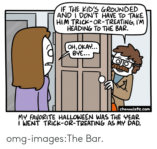 Dad, Halloween, and Omg: IF THE KID'S GROUNDED  AND I DON'T HAVE TO TAKE  HIM TRICK-OR-TREATING, I'M  HEADING To THE BAR.  OH,OKAv...  BYE... ~  channelate.com  MY FAVORITE HALLOWEEN WAS THE EAR  I WENT TRICK-OR-TREATING AS MY DAD. omg-images:The Bar.
