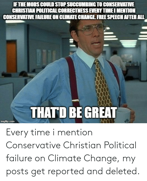 Reported: IF THE MODS COULD STOP SUCCUMBING TO CONSERVATIVE  CHRISTIAN POLITICAL CORRECTNESS EVERY TIME I MENTION  CONSERVATIVE FAILURE ON CLIMATE CHANGE FREE SPEECH AFTER ALL  THATD BE GREAT  imgfilip.com Every time i mention Conservative Christian Political failure on Climate Change, my posts get reported and deleted.