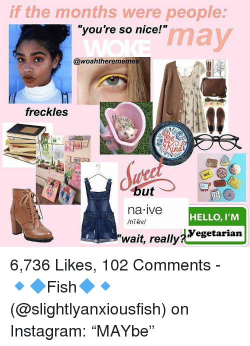 "Hello, Instagram, and Nice: if the months were people  ""you're so nice!""  may  @woahtherememe  freckles  TE  na ive  HELLO, I'M  Yegetarian  ""wait, really 6,736 Likes, 102 Comments - 🔹🔷Fish🔷🔹 (@slightlyanxiousfish) on Instagram: ""MAYbe"""
