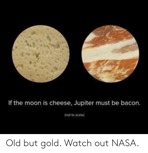 Bacon: If the moon is cheese, Jupiter must be bacon.  not to scale) Old but gold. Watch out NASA.