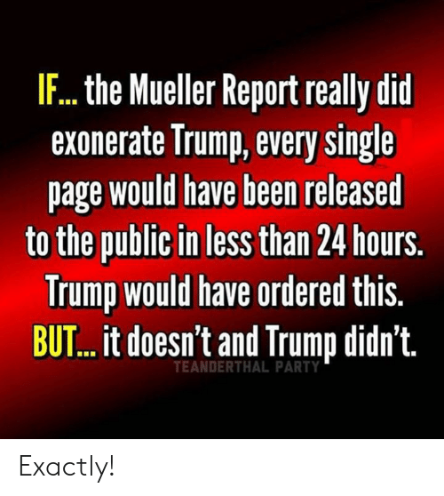 Memes, Party, and Trump: IF...the Mueller Report really did  exonerate Irump, every single  page would have been released  to the public in less than 24 hours.  Trump would have ordered this.  BUT...it doesn't and Trump didn't.  TEANDERTHAL PARTY Exactly!