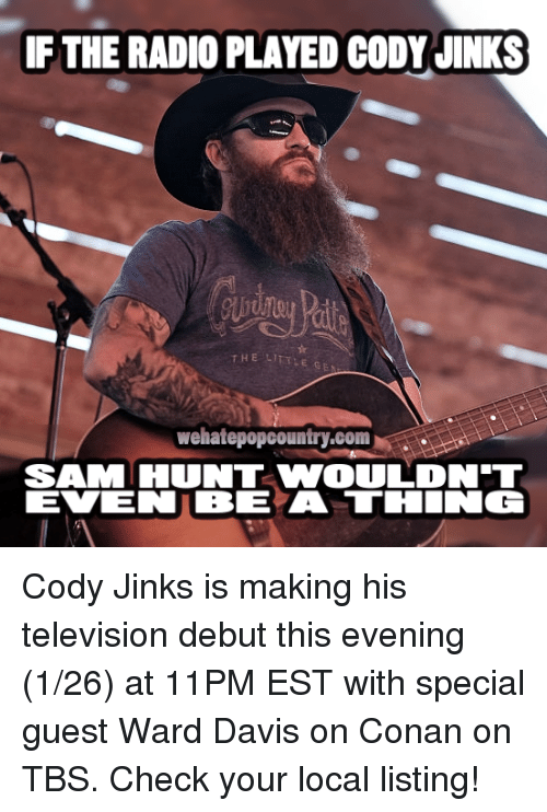 codis: IF THE RADIO PLAYED CODY JINKS  THE LI  wehatepopcountry.com  SAM HUNT VWOULDNT Cody Jinks is making his television debut this evening (1/26) at 11PM EST with special guest Ward Davis on Conan on TBS. Check your local listing!