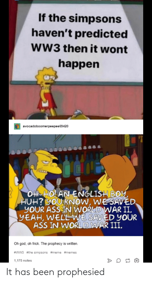 The Simpsons Meme: If the simpsons  haven't predicted  ww3 then it wont  happen  avocadoboomerpeepee69420  OH HO AN ENGLISH BOY,  HUH? YOU KNOW, WESAVÉD  YOUR ASS IN WORLD WAR II,  YEAH, WELLWE SAVED YOUR  ASS IN WORLD WAR III,  Oh god, oh frick. The prophecy is written.  #wW3 #the simpsons #meme #memes  1,175 notes It has been prophesied