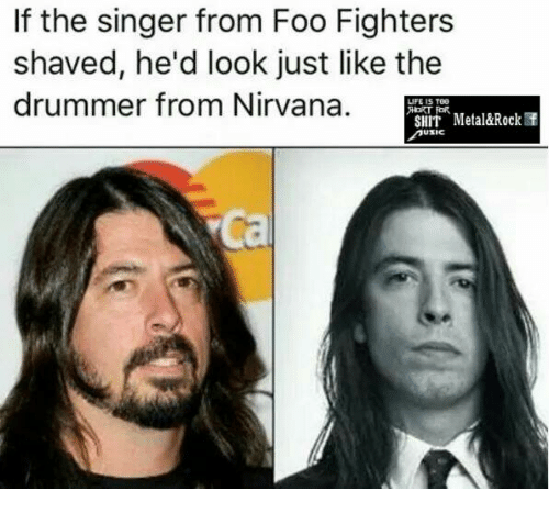 Drummers: If the singer from Foo Fighters  shaved, he'd look just like the  drummer from Nirvana.  LIFE IS TOG  FOR.  SHIT Metal&Rock f  USIC