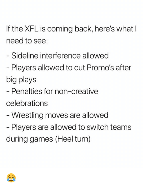 celebrations: If the XFL is coming back, here's what I  need to see:  Sideline interference allowed  - Players allowed to cut Promo's after  big plays  Penalties for non-creative  celebrations  Wrestling moves are allowed  Players are allowed to switch teams  during games (Heel turn) 😂