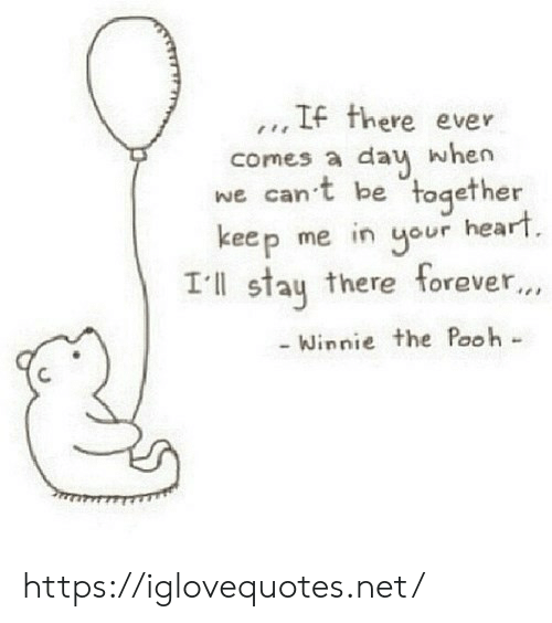 Winnie the Pooh: .., IF there ever  comes a dau when  we can't be together  keep me in our heart  Ill stau there forever...  Winnie the Pooh- https://iglovequotes.net/