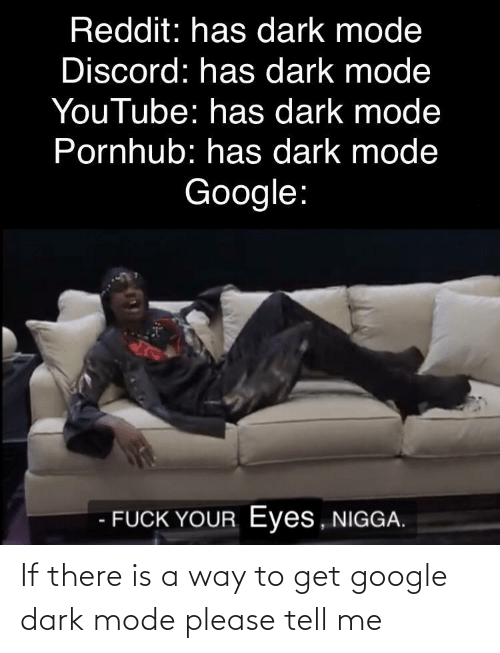 there: If there is a way to get google dark mode please tell me