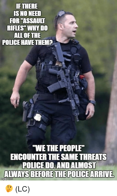 """Memes, Police, and All of The: IF THERE  IS NO NEED  FOR """"ASSAULT  RIFLES"""" WHY DO  ALL OF THE  POLICE HAVETHEMP  S  """"WE THE PEOPLE  ENCOUNTER THE SAME THREATS  POLICE D0: AND ALMOST  ALWAYS BEFORETHE POLICEARRIVE 🤔 (LC)"""