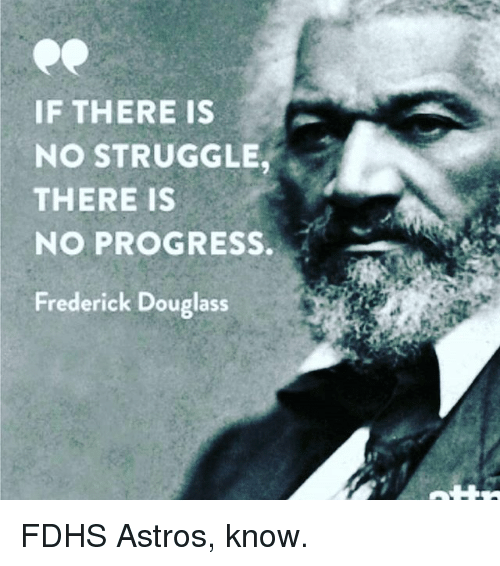 Frederick Douglass: IF THERE IS  NO STRUGGLE  THERE IS  NO PROGRESS.  Frederick Douglass FDHS Astros, know.