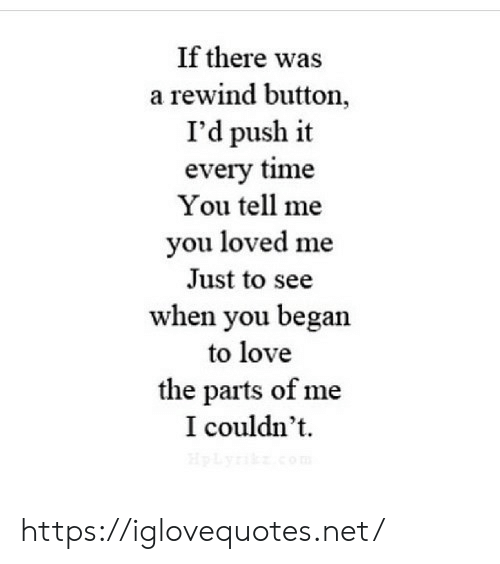 push: If there was  a rewind button,  I'd push it  every time  You tell me  you loved me  Just to see  when you began  to love  the parts of me  I couldn't  HpLyik.com https://iglovequotes.net/