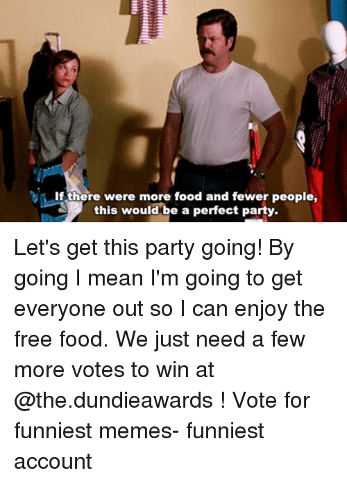 Memes Funniest: If there were more food and fewer people,  this would be a perfect party. Let's get this party going! By going I mean I'm going to get everyone out so I can enjoy the free food. We just need a few more votes to win at @the.dundieawards ! Vote for funniest memes- funniest account