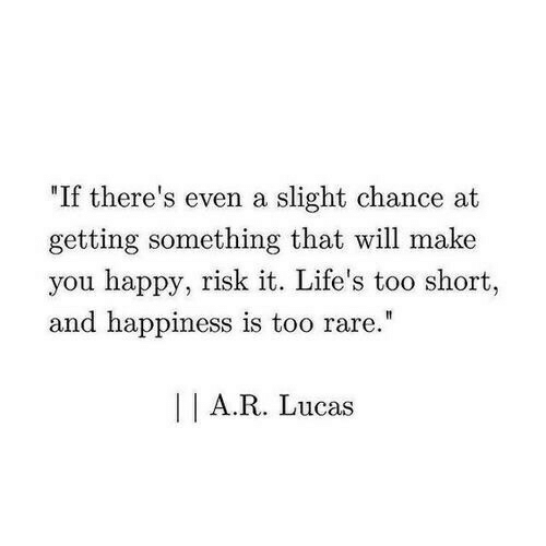 """Lifes: """"If there's even a slight chance at  getting something that will make  you happy, risk it. Life's too short,  and happiness is too rare.""""  I