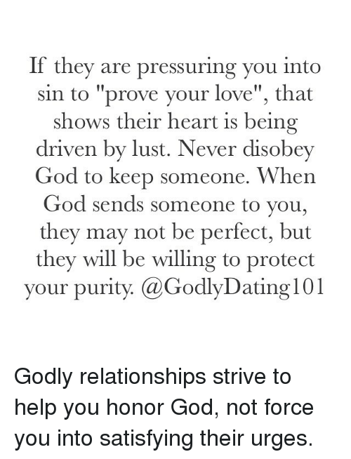 """Disobey: If they are pressuring you into  sin to """"prove your love"""", that  shows their heart is being  driven by lust. Never disobey  God to keep someone. When  God sends someone to you,  they may not be perfect, but  they will be willing to protect  your purit  (a GodlyDating101 Godly relationships strive to help you honor God, not force you into satisfying their urges."""