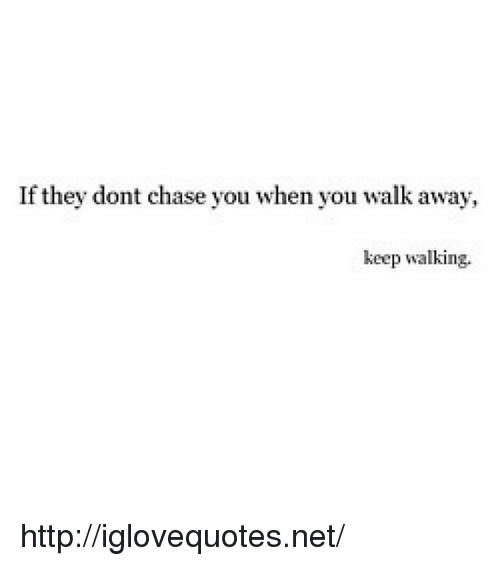 Chase You: If they dont chase you when you walk away,  keep walking. http://iglovequotes.net/