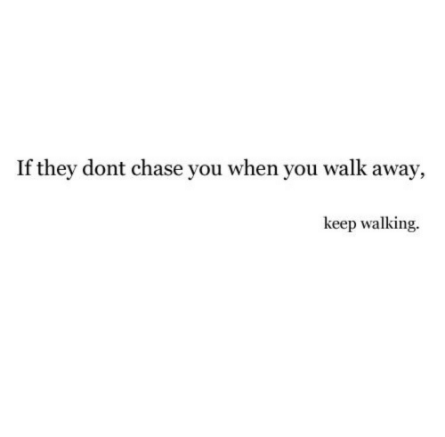 Chase, They, and You: If they dont chase you when you walk away,  keep walking.