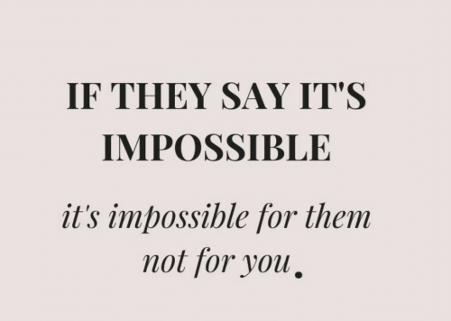 Them, They, and You: IF THEY SAY IT'S  IMPOSSIBLE  it's impossible for them  not for you