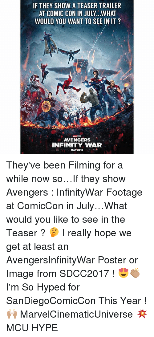 posterization: IF THEY SHOW A TEASER TRAILER  AT COMIC CON IN JULY...WHAT  WOULD YOU WANT TO SEE IN IT ?  AVENGERS  NFINITY WAR They've been Filming for a while now so…If they show Avengers : InfinityWar Footage at ComicCon in July…What would you like to see in the Teaser ? 🤔 I really hope we get at least an AvengersInfinityWar Poster or Image from SDCC2017 ! 😍👏🏽 I'm So Hyped for SanDiegoComicCon This Year ! 🙌🏽 MarvelCinematicUniverse 💥 MCU HYPE