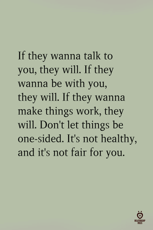 Its Not Fair: If they wanna talk to  you, they will. If they  wanna be with you,  they will. If they wanna  make things work, they  will. Don't let things be  one-sided. It's not healthy,  and it's not fair for you.
