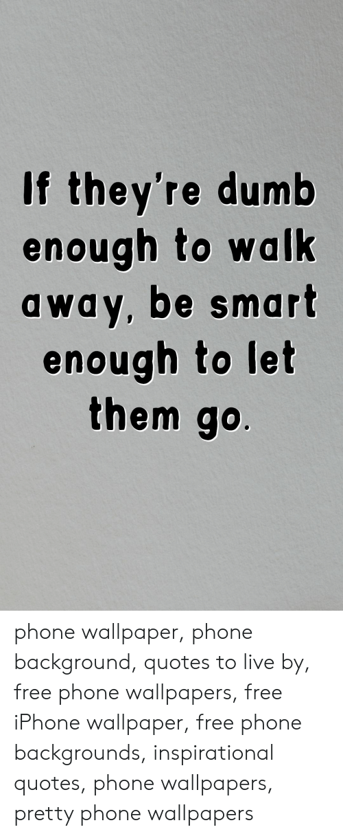 Wallpaper: If they're dumb  enough to walk  away, be smart  enough to let  them go. phone wallpaper, phone background, quotes to live by, free phone wallpapers, free iPhone wallpaper, free phone backgrounds, inspirational quotes, phone wallpapers, pretty phone wallpapers