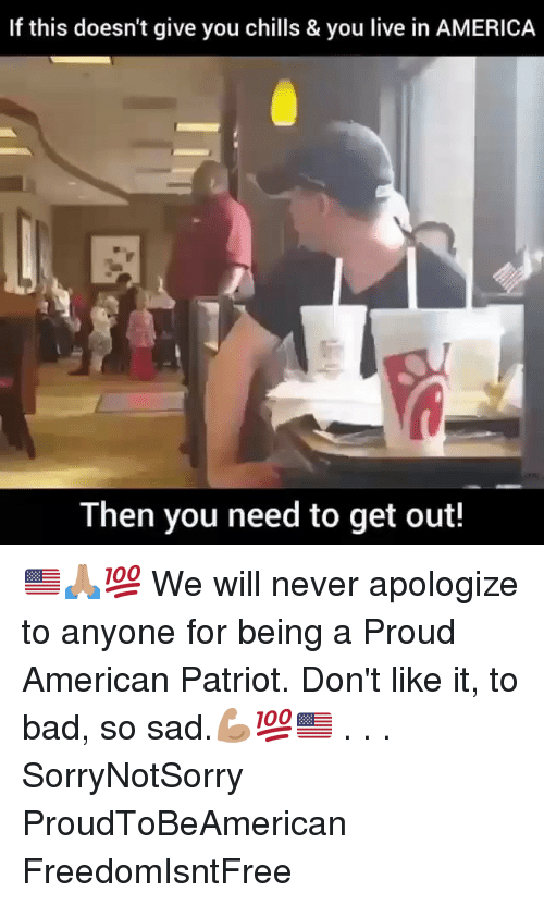 chills: If this doesn't give you chills & you live in AMERICA  Then you need to get out! 🇺🇸🙏🏽💯 We will never apologize to anyone for being a Proud American Patriot. Don't like it, to bad, so sad.💪🏽💯🇺🇸 . . . SorryNotSorry ProudToBeAmerican FreedomIsntFree