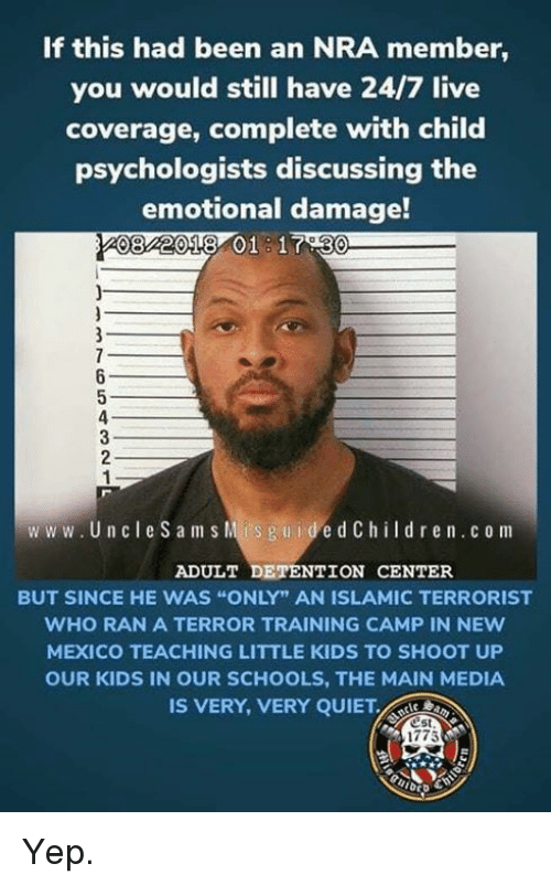 """New Mexico: If this had been an NRA member,  you would still have 24/7 live  coverage, complete with child  psychologists discussing the  emotional damage!  082018 01 1730  ww w. Un cle Sam s Mis guidedChildren.c o m  ADULT DETENTION CENTER  BUT SINCE HE WAS """"ONLY"""" AN ISLAMIC TERRORIST  WHO RAN A TERROR TRAINING CAMP IN NEw  MEXICO TEACHING LITTLE KIDS TO SHOOT UP  OUR KIDS IN OUR SCHOOLS, THE MAIN MEDIA  IS VERY, VERY QUIET  est  1775 Yep."""