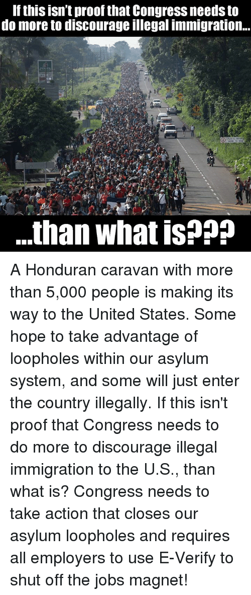 Memes, Immigration, and Jobs: If this isn't proof that Congress needs to  do more to discourage illegal immigration..  .than what is??? A Honduran caravan with more than 5,000 people is making its way to the United States. Some hope to take advantage of loopholes within our asylum system, and some will just enter the country illegally.  If this isn't proof that Congress needs to do more to discourage illegal immigration to the U.S., than what is?  Congress needs to take action that closes our asylum loopholes and requires all employers to use E-Verify to shut off the jobs magnet!