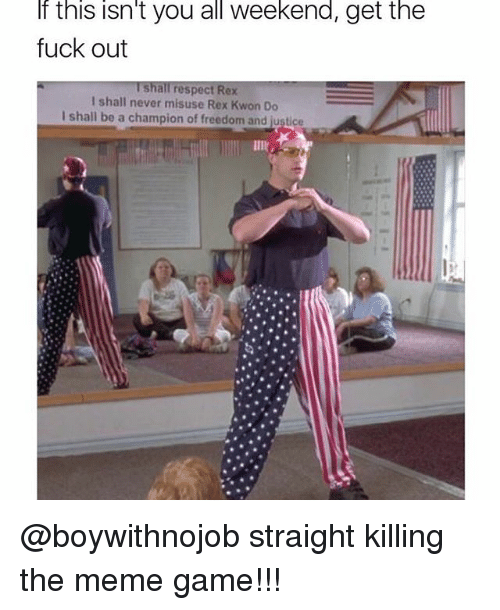 Meme Games: If this isn't you all weekend, get the  fuck out  Ishall respect Rex  I shall never misuse Rex Kwon Do  I shall be a champion of freedom and justice @boywithnojob straight killing the meme game!!!