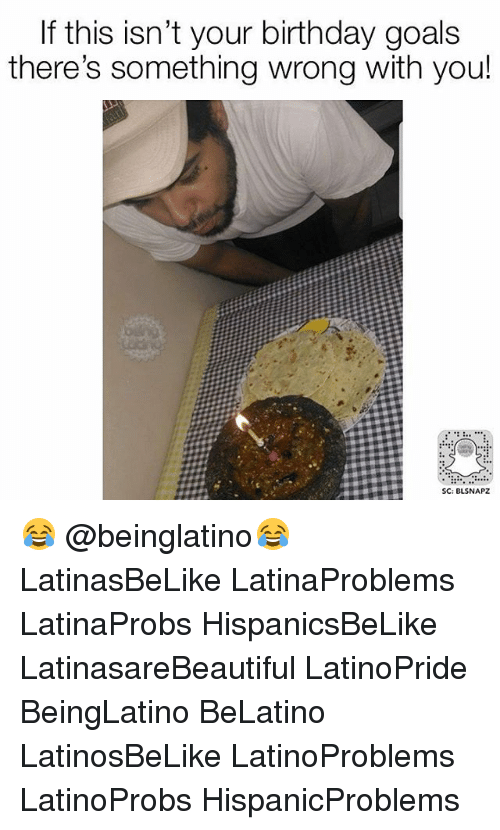 Birthday, Goals, and Memes: If this isn't your birthday goals  there's something wrong with you!  SC: BLSNAPZ 😂 @beinglatino😂 LatinasBeLike LatinaProblems LatinaProbs HispanicsBeLike LatinasareBeautiful LatinoPride BeingLatino BeLatino LatinosBeLike LatinoProblems LatinoProbs HispanicProblems