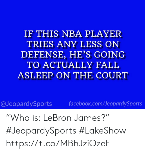 "Facebook, LeBron James, and Nba: IF THIS NBA PLAYER  TRIES ANY LESS ON  DEFENSE, HE'S GOING  TO ACTUALLY FALI  ASLEEP ON THE COURT  @JeopardySports facebook.com/JeopardySports ""Who is: LeBron James?"" #JeopardySports #LakeShow https://t.co/MBhJziOzeF"