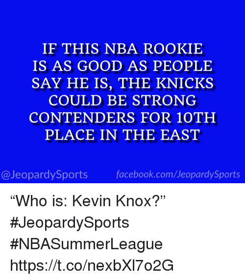 """Facebook, Nba, and Sports: IF THIS NBA ROOKIE  IS AS GOOD AS PEOPLE  SAY HE IS, THE KNICK.S  COULD BE STRONG  CONTENDERS FOR 10TH  PLACE IN THE EAST  @JeopardySports facebook.com/JeopardySports """"Who is: Kevin Knox?"""" #JeopardySports #NBASummerLeague https://t.co/nexbXl7o2G"""