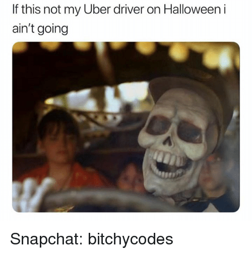 Halloween, Snapchat, and Uber: If this not my Uber driver on Halloween i  ain't going Snapchat: bitchycodes