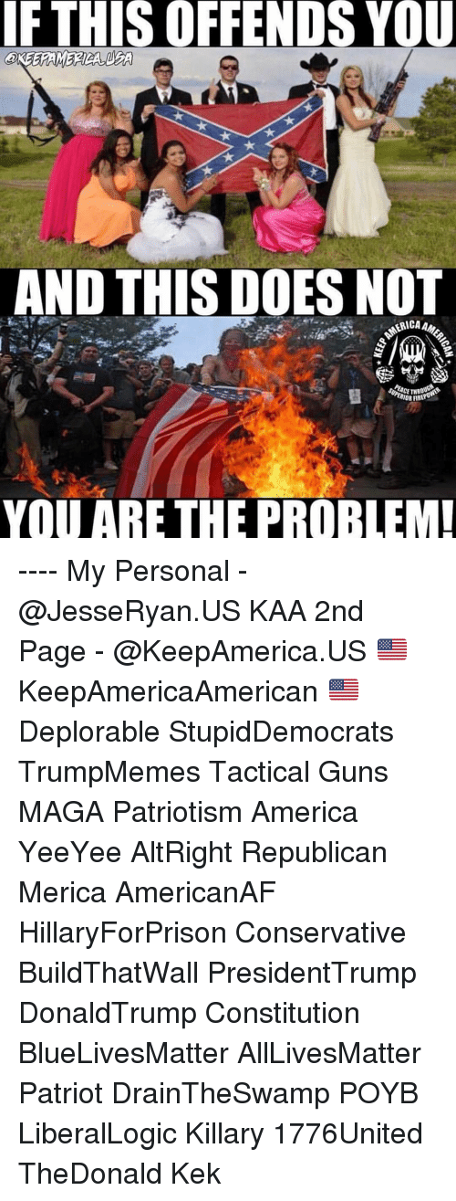 Yeeyee: IF  THIS  OFFENDS  YOU  AND THIS DOES NOT  YOU ARE THE PROBLEM ---- My Personal - @JesseRyan.US KAA 2nd Page - @KeepAmerica.US 🇺🇸 KeepAmericaAmerican 🇺🇸 Deplorable StupidDemocrats TrumpMemes Tactical Guns MAGA Patriotism America YeeYee AltRight Republican Merica AmericanAF HillaryForPrison Conservative BuildThatWall PresidentTrump DonaldTrump Constitution BlueLivesMatter AllLivesMatter Patriot DrainTheSwamp POYB LiberalLogic Killary 1776United TheDonald Kek