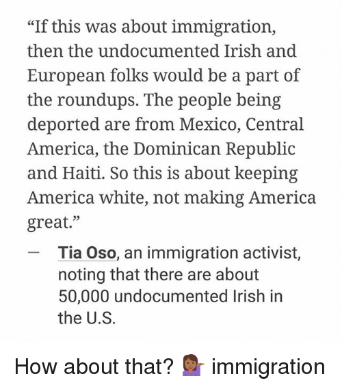"America, Irish, and Memes: ""If this was about immigration,  then the undocumented Irish and  European folks would be a part of  the roundups. The people being  deported are from Mexico, Central  America, the Dominican Republic  and Haiti. So this is about keeping  America white, not making America  great  Tia Oso, an immigration activist,  noting that there are about  50,000 undocumented Irish in  the U.S. How about that? 💁🏾 immigration"