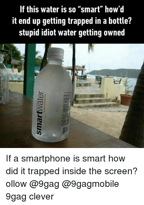 """insideous: If this water is so """"smart"""" how'd  it end up getting trapped in a bottle?  stupid idiot water getting owned If a smartphone is smart how did it trapped inside the screen? ollow @9gag @9gagmobile 9gag clever"""