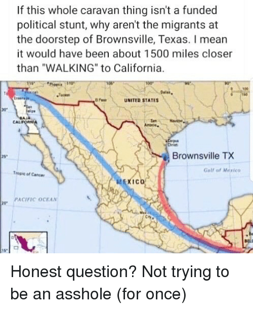 """Memes, California, and Mexico: If this whole caravan thing isn't a funded  political stunt, why aren't the migrants at  the doorstep of Brownsville, Texas. I mear  it would have been about 1500 miles closer  than """"WALKING"""" to California  900  UNITED STATES  ar  CAL  Chriet  Brownsville TX  25  Gall of Mexico  Tropie of Caner  喆EXICO  PACIFIC OCKAN Honest question? Not trying to be an asshole (for once)"""
