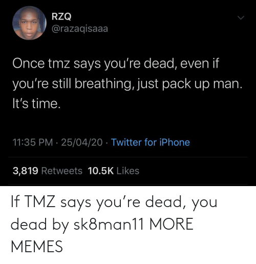 Says You: If TMZ says you're dead, you dead by sk8man11 MORE MEMES