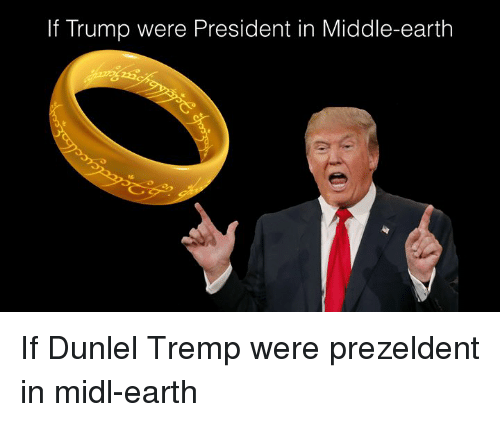 middle earth: If Trump were President in Middle-earth If Dunlel Tremp were prezeldent in midl-earth