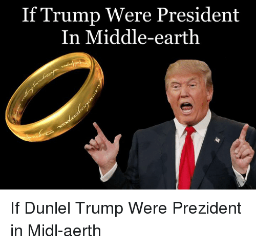 middle earth: If Trump Were President  In Middle-earth If Dunlel Trump Were Prezident in Midl-aerth