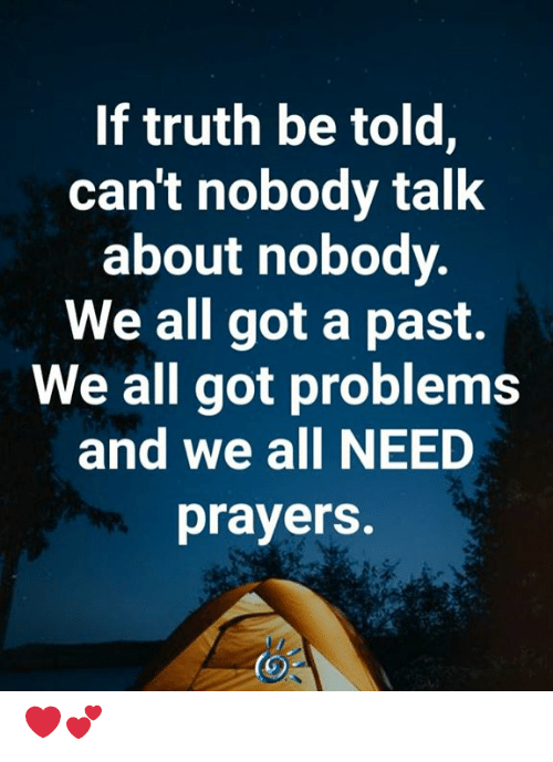 Memes, Truth, and 🤖: If truth be told,  can't nobody talk  about nobody.  We all got a past.  We all got problems  and we all NEED  prayers. ❤️💕