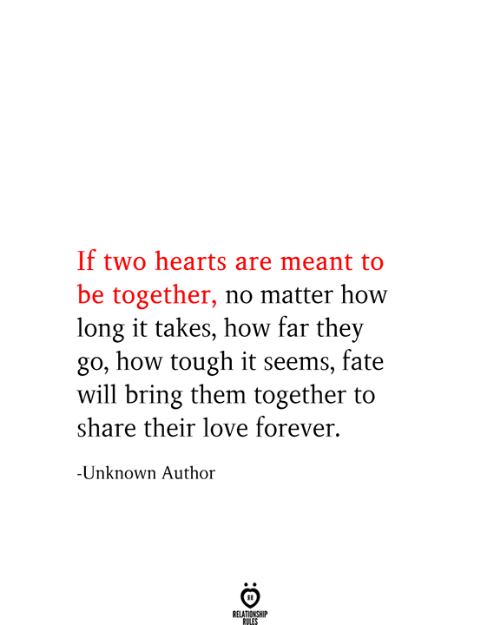 Relationship Rules: If two hearts are meant to  be together, no matter how  long it takes, how far they  go, how tough it seems, fate  will bring them together to  share their love forever.  -Unknown Author  RELATIONSHIP  RULES
