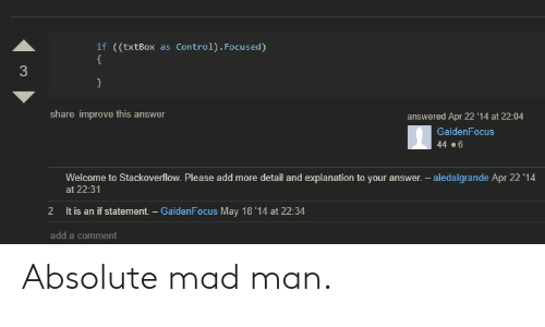 Control, Mad, and Answer: if ((txtBox  Control). Focused)  as  share improve this answer  answered Apr 22 '14 at 22:04  GaidenFocus  44 .6  Welcome to Stackoverflow. Please add more detail and explanation to your answer. -  at 22:31  aledalgrande Apr 22 '14  2  It is an if statement - GaidenFocus May 18 '14 at 22:34  add a comment Absolute mad man.