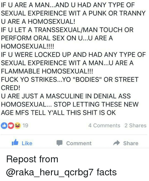 "Masculinism: IF U ARE A MAN...AND U HAD ANY TYPE OF  SEXUAL EXPERIENCE WIT A PUNK OR TRANNY  U ARE A HOMOSEXUAL!  IF U LET A TRANSSEXUAL/MAN TOUCH OR  PERFORM ORAL SEX ON U...U ARE A  HOMOSEXUAL!!!!  IF U WERE LOCKED UP AND HAD ANY TYPE OF  SEXUAL EXPERIENCE WITA MAN...U ARE A  FLAMMABLE HOMOSEXUAL!!!  FUCK YO STRIKES...YO ""BODIES"" OR STREET  CRED!  U ARE JUST A MASCULINE IN DENIAL ASS  HOMOSEXUAL... STOP LETTING THESE NEW  AGE MFS TELL Y'ALL THIS SHIT IS OK  4 Comments 2 Shares  Share  Like  Comment Repost from @raka_heru_qcrbg7 facts"
