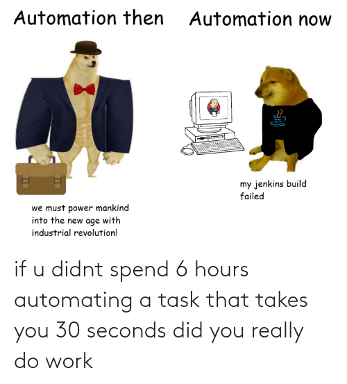Takes: if u didnt spend 6 hours automating a task that takes you 30 seconds did you really do work