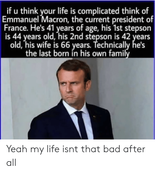complicated: _if u think your life is complicated think of  Emmanuel Macron, the current president of  France. He's 41 years of age, his 1st stepson  is 44 years old, his 2nd stepson is 42 years  old, his wife is 66 years. Technically  the last born in his own family Yeah my life isnt that bad after all